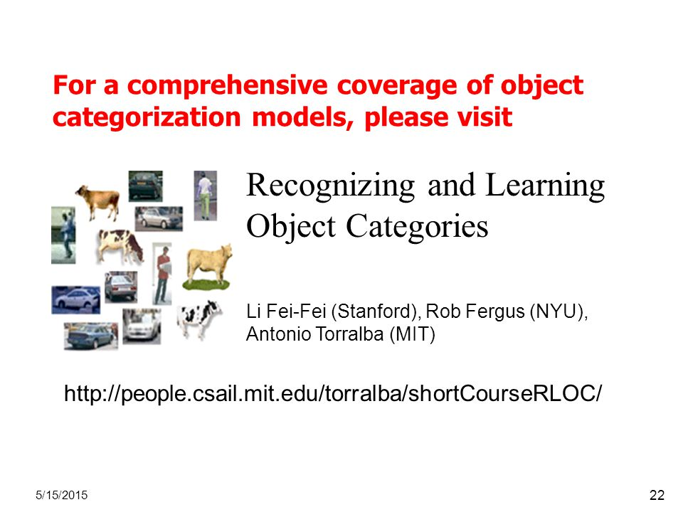 For a comprehensive coverage of object categorization models, please visit 5/15/ Recognizing and Learning Object Categories Li Fei-Fei (Stanford), Rob Fergus (NYU), Antonio Torralba (MIT)