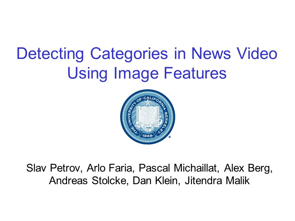 Detecting Categories in News Video Using Image Features Slav Petrov, Arlo Faria, Pascal Michaillat, Alex Berg, Andreas Stolcke, Dan Klein, Jitendra Malik