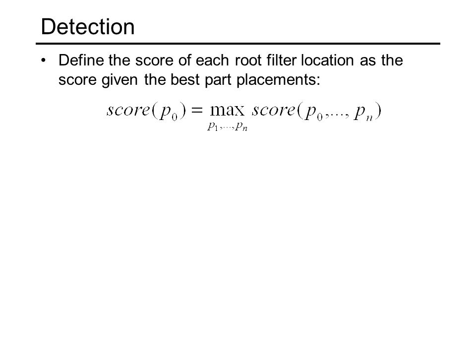 Detection Define the score of each root filter location as the score given the best part placements: