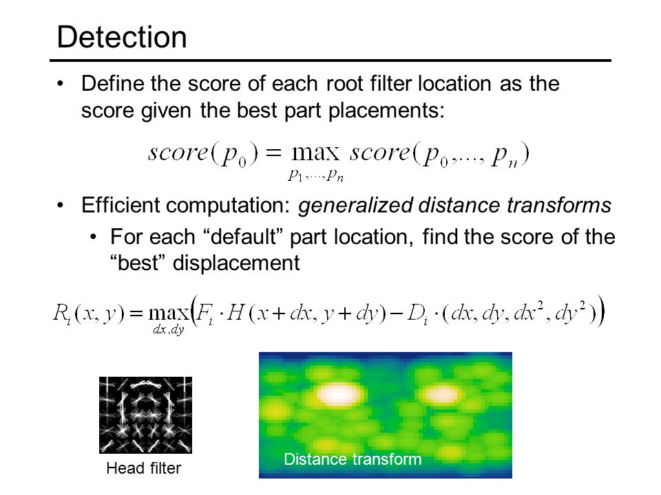 Detection Define the score of each root filter location as the score given the best part placements: Efficient computation: generalized distance transforms For each default part location, find the score of the best displacement Head filter responsesDistance transform Head filter