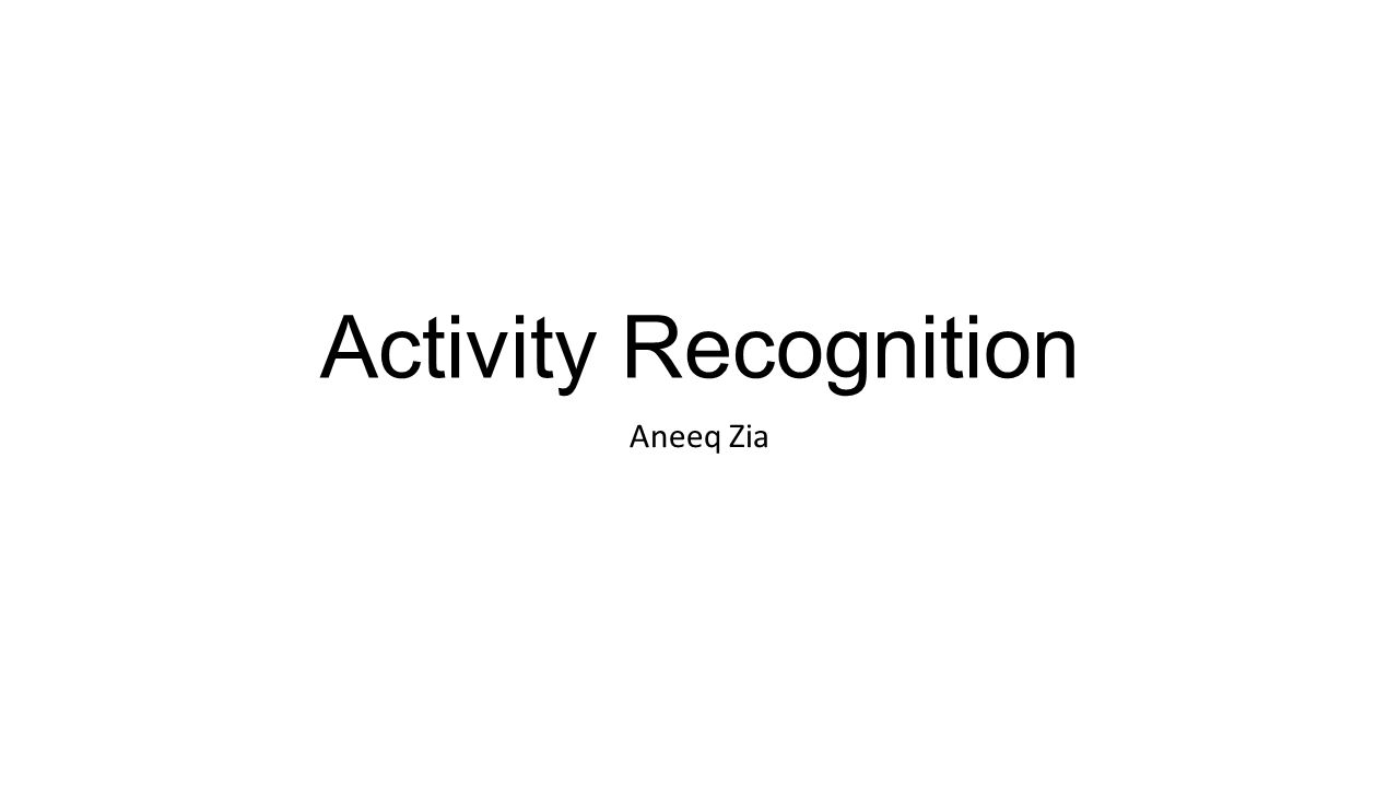 Activity Recognition Aneeq Zia