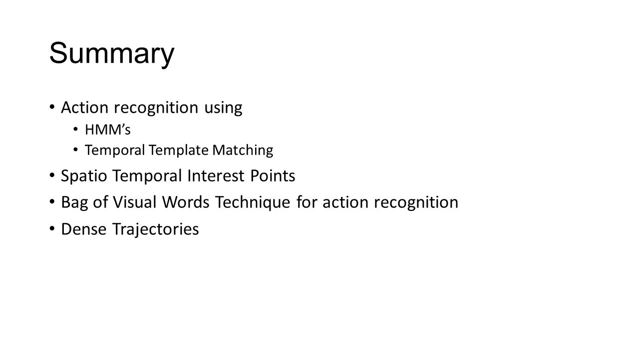 Summary Action recognition using HMM's Temporal Template Matching Spatio Temporal Interest Points Bag of Visual Words Technique for action recognition Dense Trajectories