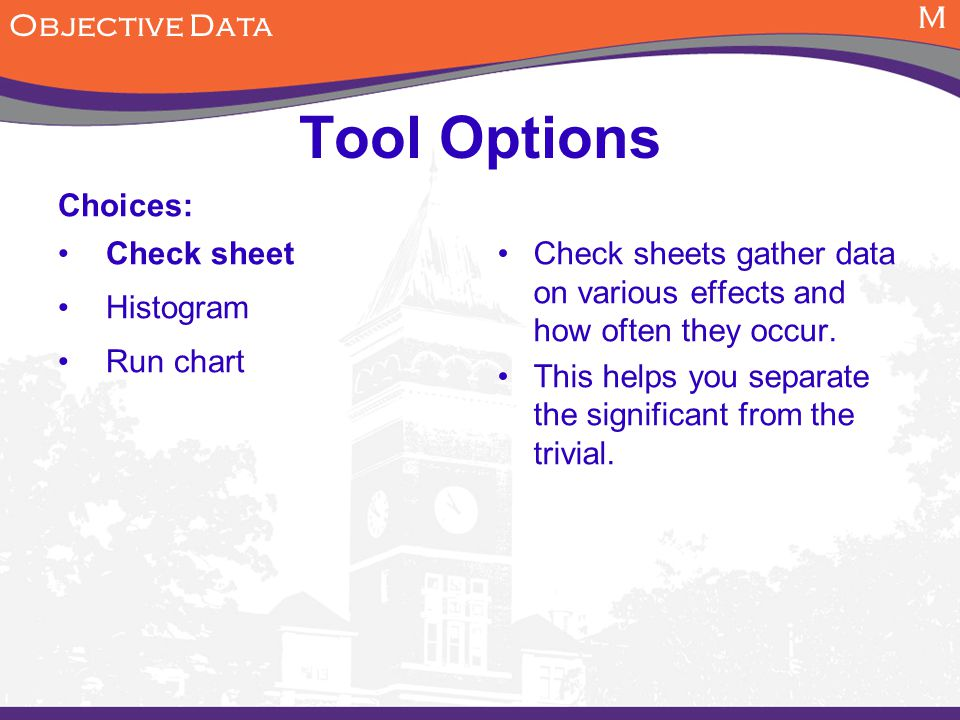 M Objective Data Tool Options Choices: Check sheet Histogram Run chart Check sheets gather data on various effects and how often they occur.