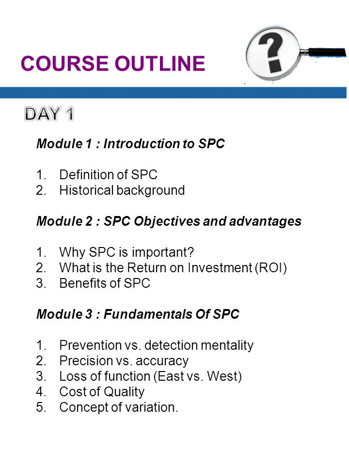 COURSE OUTLINE Module 1 : Introduction to SPC 1.Definition of SPC 2.Historical background Module 2 : SPC Objectives and advantages 1.Why SPC is important.