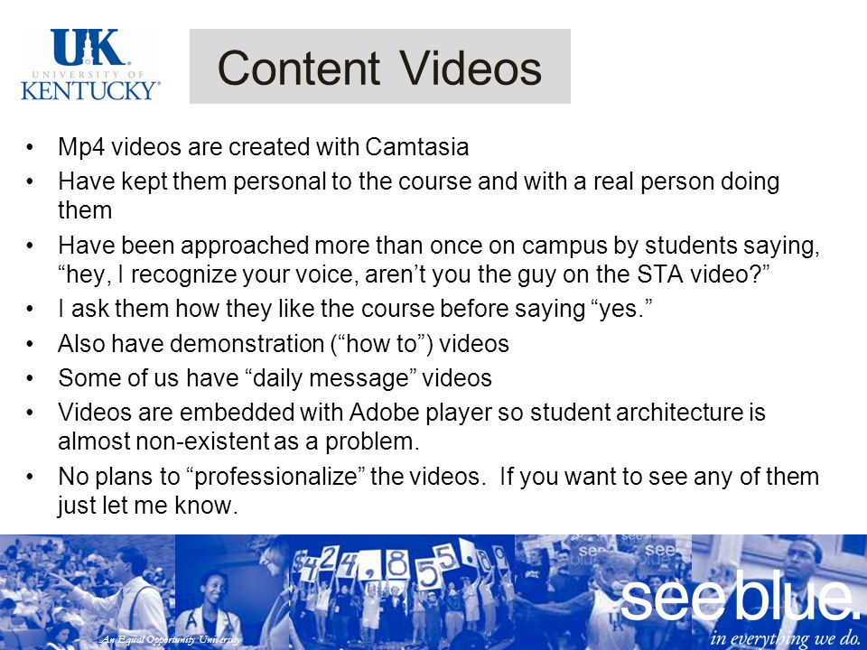 An Equal Opportunity University Mp4 videos are created with Camtasia Have kept them personal to the course and with a real person doing them Have been approached more than once on campus by students saying, hey, I recognize your voice, aren't you the guy on the STA video I ask them how they like the course before saying yes. Also have demonstration ( how to ) videos Some of us have daily message videos Videos are embedded with Adobe player so student architecture is almost non-existent as a problem.