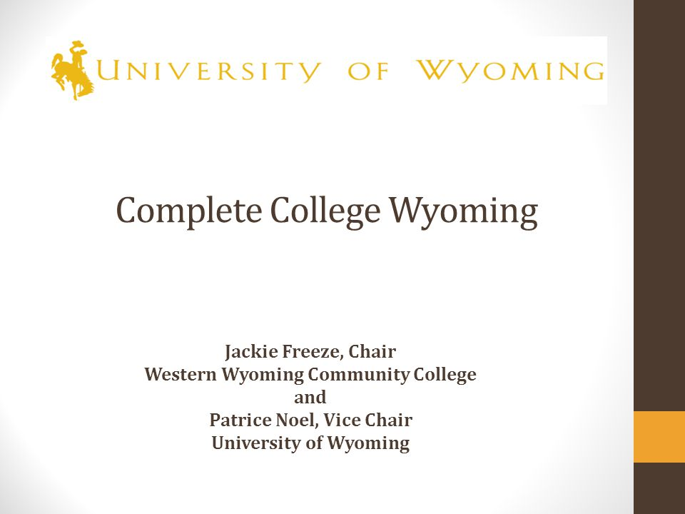 Complete College Wyoming Jackie Freeze, Chair Western Wyoming Community College and Patrice Noel, Vice Chair University of Wyoming