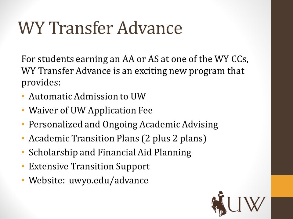 WY Transfer Advance For students earning an AA or AS at one of the WY CCs, WY Transfer Advance is an exciting new program that provides: Automatic Admission to UW Waiver of UW Application Fee Personalized and Ongoing Academic Advising Academic Transition Plans (2 plus 2 plans) Scholarship and Financial Aid Planning Extensive Transition Support Website: uwyo.edu/advance
