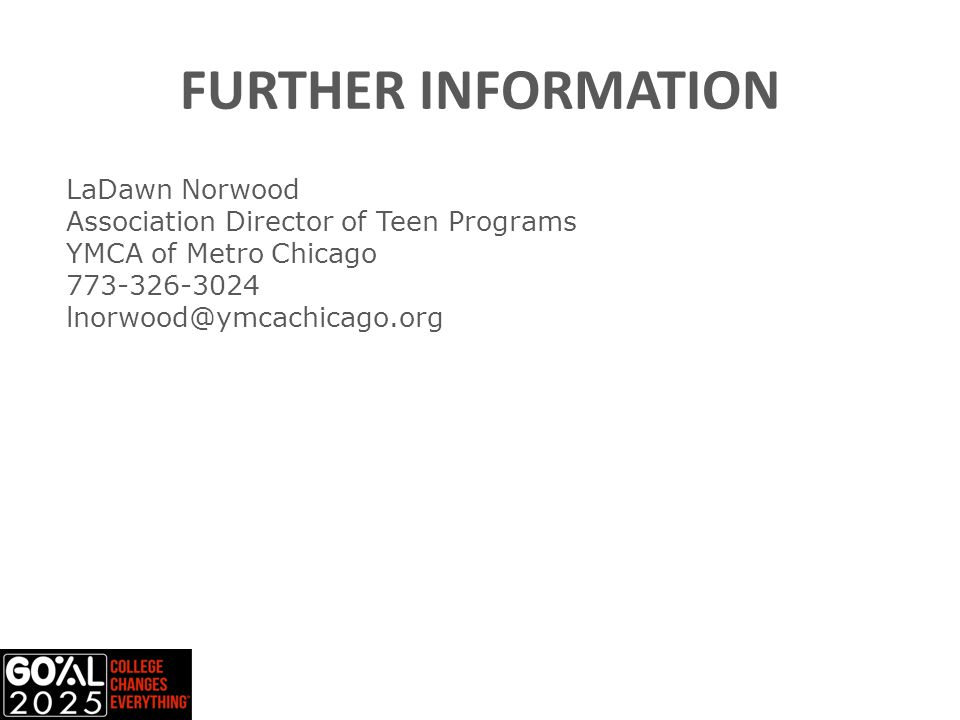 FURTHER INFORMATION LaDawn Norwood Association Director of Teen Programs YMCA of Metro Chicago