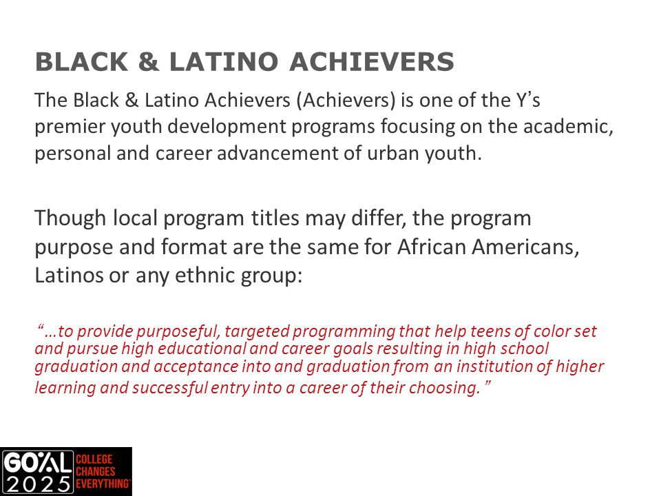 The Black & Latino Achievers (Achievers) is one of the Y's premier youth development programs focusing on the academic, personal and career advancement of urban youth.