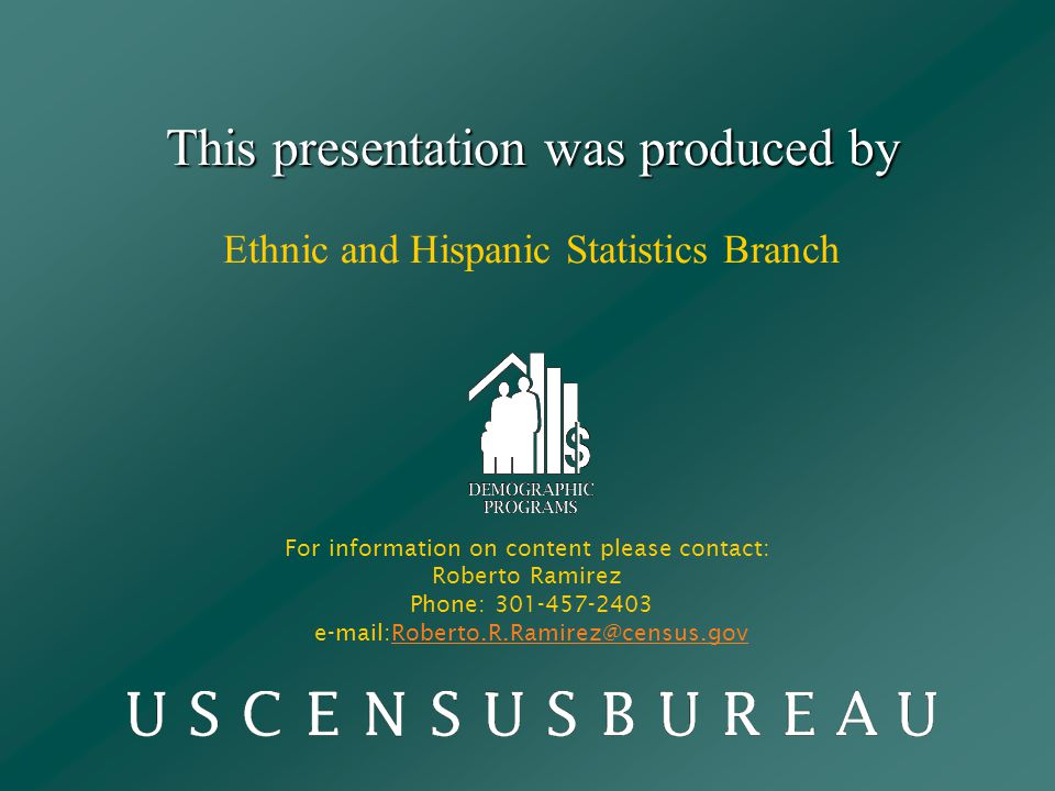 This presentation was produced by This presentation was produced by Ethnic and Hispanic Statistics Branch For information on content please contact: Roberto Ramirez Phone: