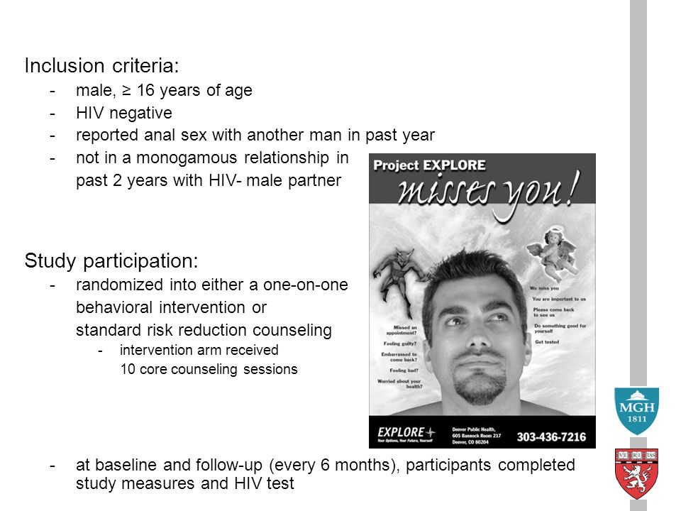 Inclusion criteria: -male, ≥ 16 years of age -HIV negative -reported anal sex with another man in past year -not in a monogamous relationship in past 2 years with HIV- male partner Study participation: -randomized into either a one-on-one behavioral intervention or standard risk reduction counseling -intervention arm received 10 core counseling sessions -at baseline and follow-up (every 6 months), participants completed study measures and HIV test