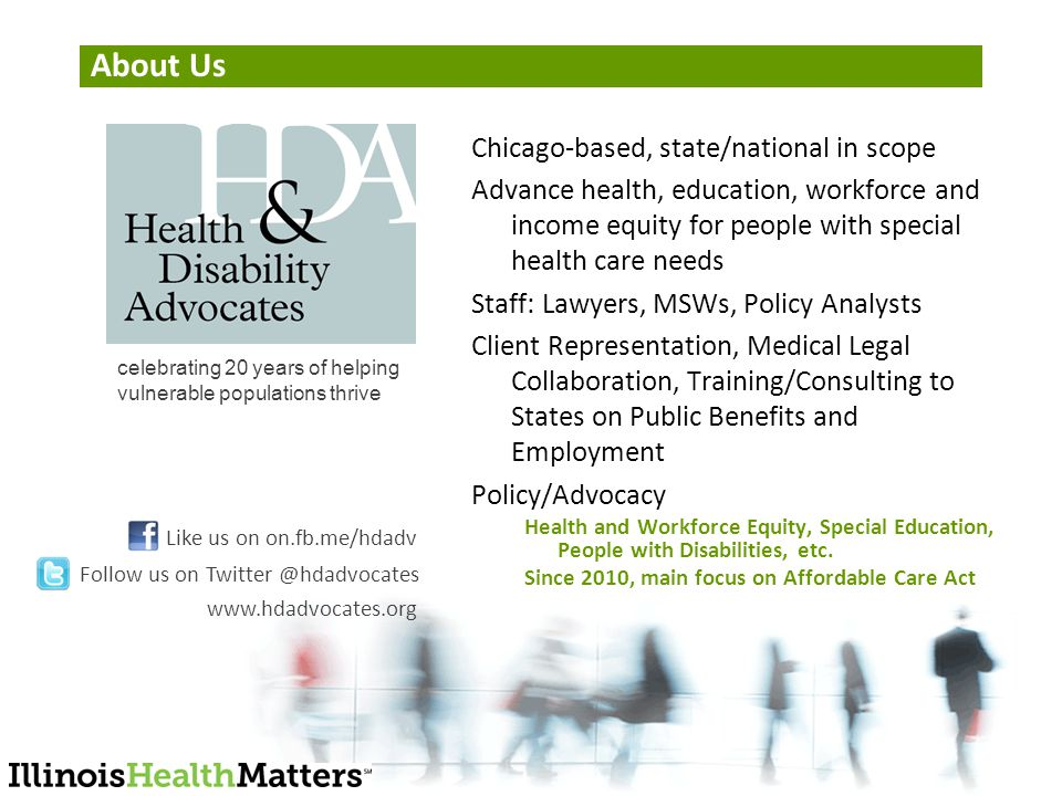 About Us Chicago-based, state/national in scope Advance health, education, workforce and income equity for people with special health care needs Staff: Lawyers, MSWs, Policy Analysts Client Representation, Medical Legal Collaboration, Training/Consulting to States on Public Benefits and Employment Policy/Advocacy Health and Workforce Equity, Special Education, People with Disabilities, etc.