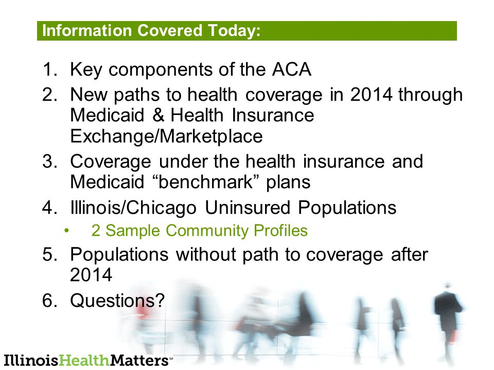Information Covered Today: 1.Key components of the ACA 2.New paths to health coverage in 2014 through Medicaid & Health Insurance Exchange/Marketplace 3.Coverage under the health insurance and Medicaid benchmark plans 4.Illinois/Chicago Uninsured Populations 2 Sample Community Profiles 5.Populations without path to coverage after Questions