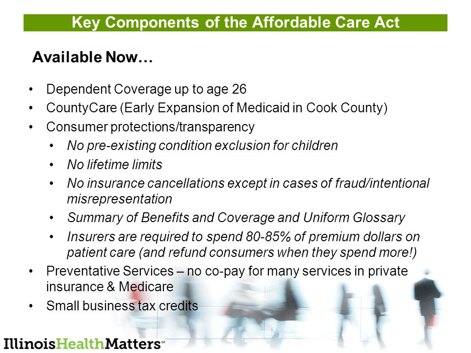 Key Components of the Affordable Care Act Available Now… Dependent Coverage up to age 26 CountyCare (Early Expansion of Medicaid in Cook County) Consumer protections/transparency No pre-existing condition exclusion for children No lifetime limits No insurance cancellations except in cases of fraud/intentional misrepresentation Summary of Benefits and Coverage and Uniform Glossary Insurers are required to spend 80-85% of premium dollars on patient care (and refund consumers when they spend more!) Preventative Services – no co-pay for many services in private insurance & Medicare Small business tax credits