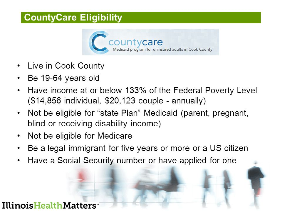CountyCare Eligibility Live in Cook County Be years old Have income at or below 133% of the Federal Poverty Level ($14,856 individual, $20,123 couple - annually) Not be eligible for state Plan Medicaid (parent, pregnant, blind or receiving disability income) Not be eligible for Medicare Be a legal immigrant for five years or more or a US citizen Have a Social Security number or have applied for one