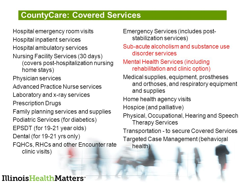 CountyCare: Covered Services Hospital emergency room visits Hospital inpatient services Hospital ambulatory services Nursing Facility Services (30 days) (covers post-hospitalization nursing home stays) Physician services Advanced Practice Nurse services Laboratory and x-ray services Prescription Drugs Family planning services and supplies Podiatric Services (for diabetics) EPSDT (for year olds) Dental (for yrs only) FQHCs, RHCs and other Encounter rate clinic visits) Emergency Services (includes post- stabilization services) Sub-acute alcoholism and substance use disorder services Mental Health Services (including rehabilitation and clinic option) Medical supplies, equipment, prostheses and orthoses, and respiratory equipment and supplies Home health agency visits Hospice (and palliative) Physical, Occupational, Hearing and Speech Therapy Services Transportation - to secure Covered Services Targeted Case Management (behavioral health)