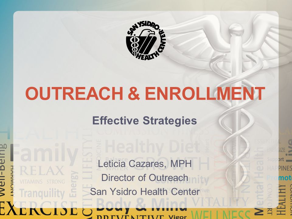 OUTREACH & ENROLLMENT Effective Strategies Leticia Cazares, MPH Director of Outreach San Ysidro Health Center