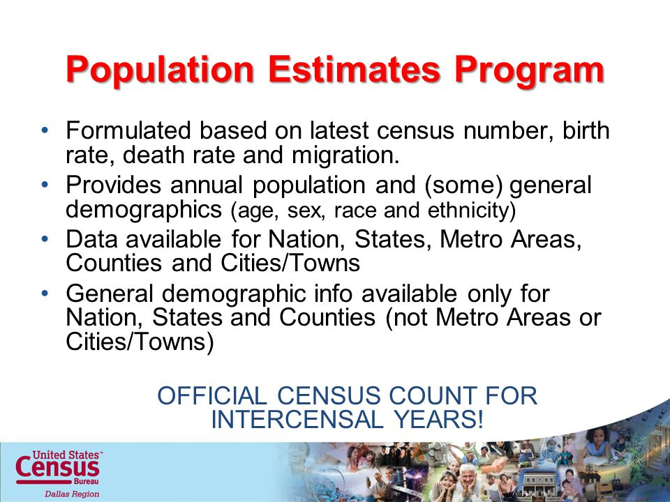 Population Estimates Program Formulated based on latest census number, birth rate, death rate and migration.