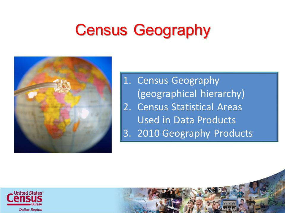 Census Geography 1.Census Geography (geographical hierarchy) 2.Census Statistical Areas Used in Data Products Geography Products