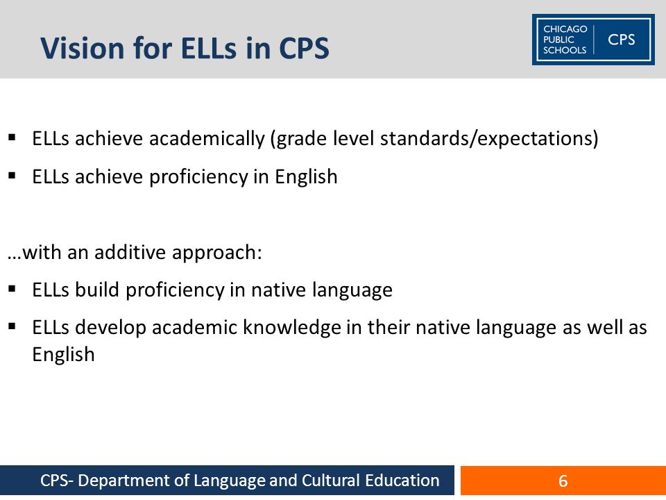 Vision for ELLs in CPS  ELLs achieve academically (grade level standards/expectations)  ELLs achieve proficiency in English …with an additive approach:  ELLs build proficiency in native language  ELLs develop academic knowledge in their native language as well as English 6 CPS- Department of Language and Cultural Education