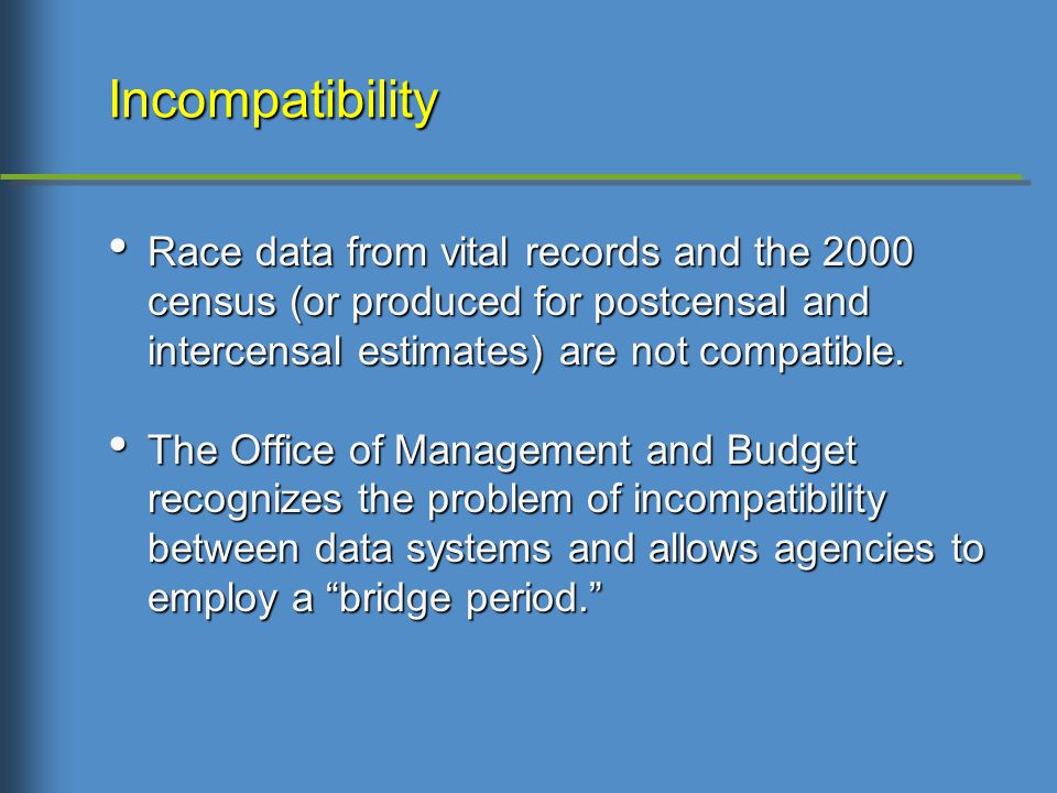 Incompatibility Race data from vital records and the 2000 census (or produced for postcensal and intercensal estimates) are not compatible.