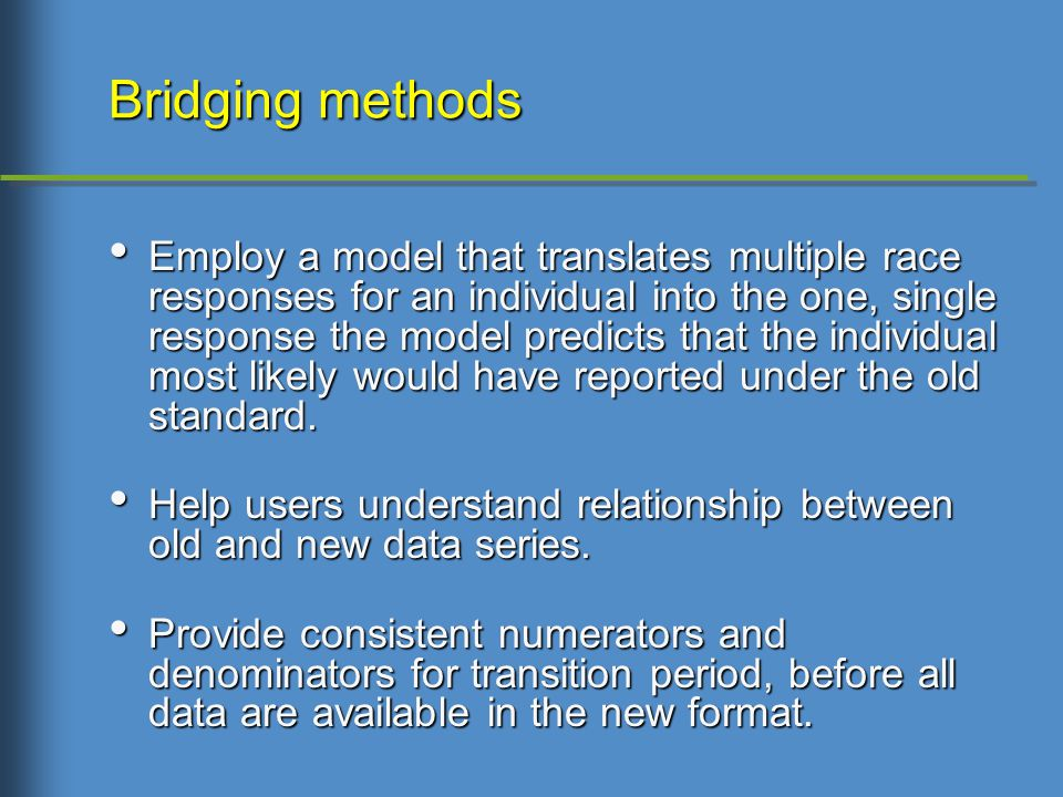 Bridging methods Employ a model that translates multiple race responses for an individual into the one, single response the model predicts that the individual most likely would have reported under the old standard.