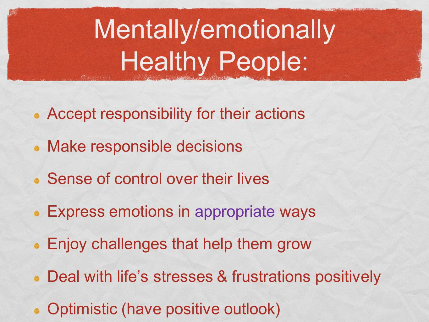 Mentally/emotionally Healthy People: Accept responsibility for their actions Make responsible decisions Sense of control over their lives Express emotions in appropriate ways Enjoy challenges that help them grow Deal with life's stresses & frustrations positively Optimistic (have positive outlook)