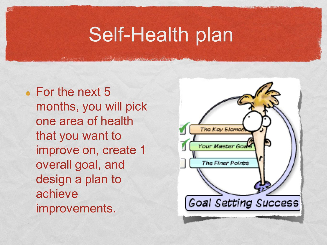 Self-Health plan For the next 5 months, you will pick one area of health that you want to improve on, create 1 overall goal, and design a plan to achieve improvements.