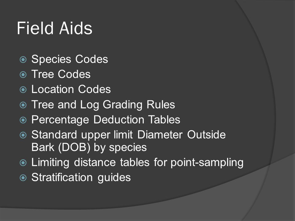 Field Aids  Species Codes  Tree Codes  Location Codes  Tree and Log Grading Rules  Percentage Deduction Tables  Standard upper limit Diameter Outside Bark (DOB) by species  Limiting distance tables for point-sampling  Stratification guides