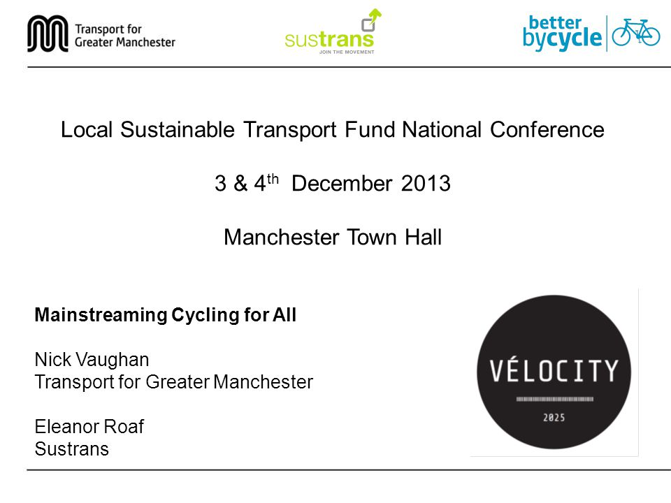 Mainstreaming Cycling for All Nick Vaughan Transport for Greater Manchester Eleanor Roaf Sustrans Local Sustainable Transport Fund National Conference 3 & 4 th December 2013 Manchester Town Hall