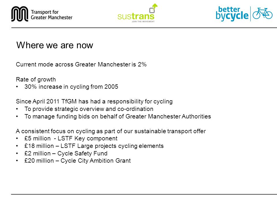 Where we are now Current mode across Greater Manchester is 2% Rate of growth 30% increase in cycling from 2005 Since April 2011 TfGM has had a responsibility for cycling To provide strategic overview and co-ordination To manage funding bids on behalf of Greater Manchester Authorities A consistent focus on cycling as part of our sustainable transport offer £5 million - LSTF Key component £18 million – LSTF Large projects cycling elements £2 million – Cycle Safety Fund £20 million – Cycle City Ambition Grant