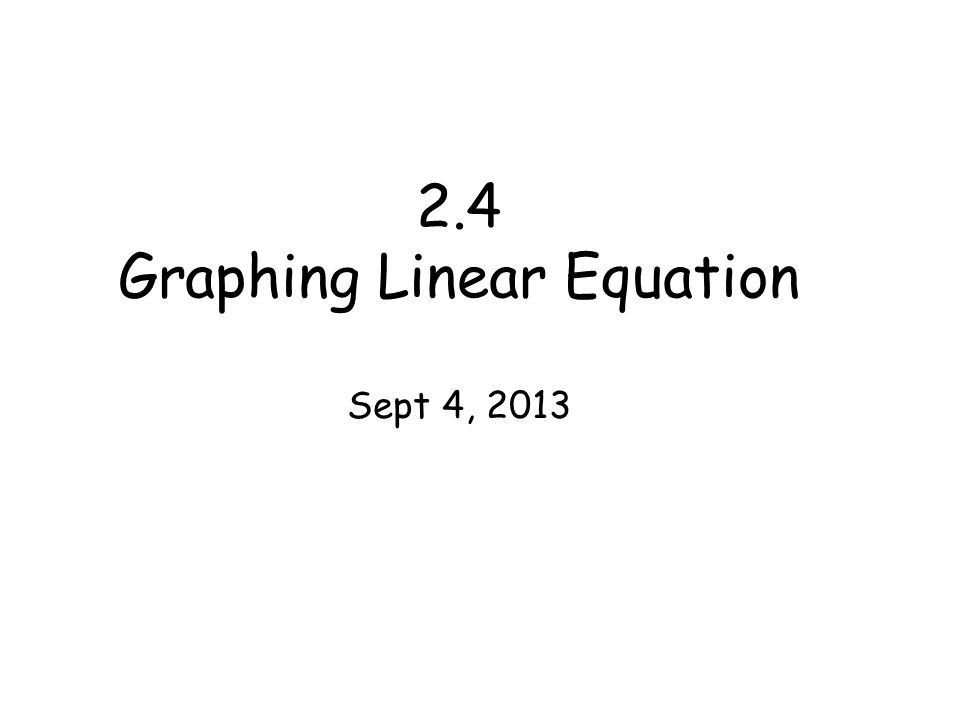 2.4 Graphing Linear Equation Sept 4, 2013