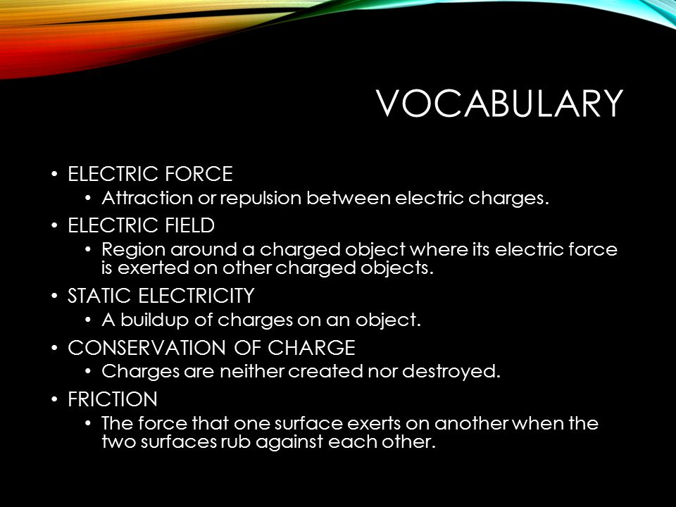 VOCABULARY ELECTRIC FORCE Attraction or repulsion between electric charges.