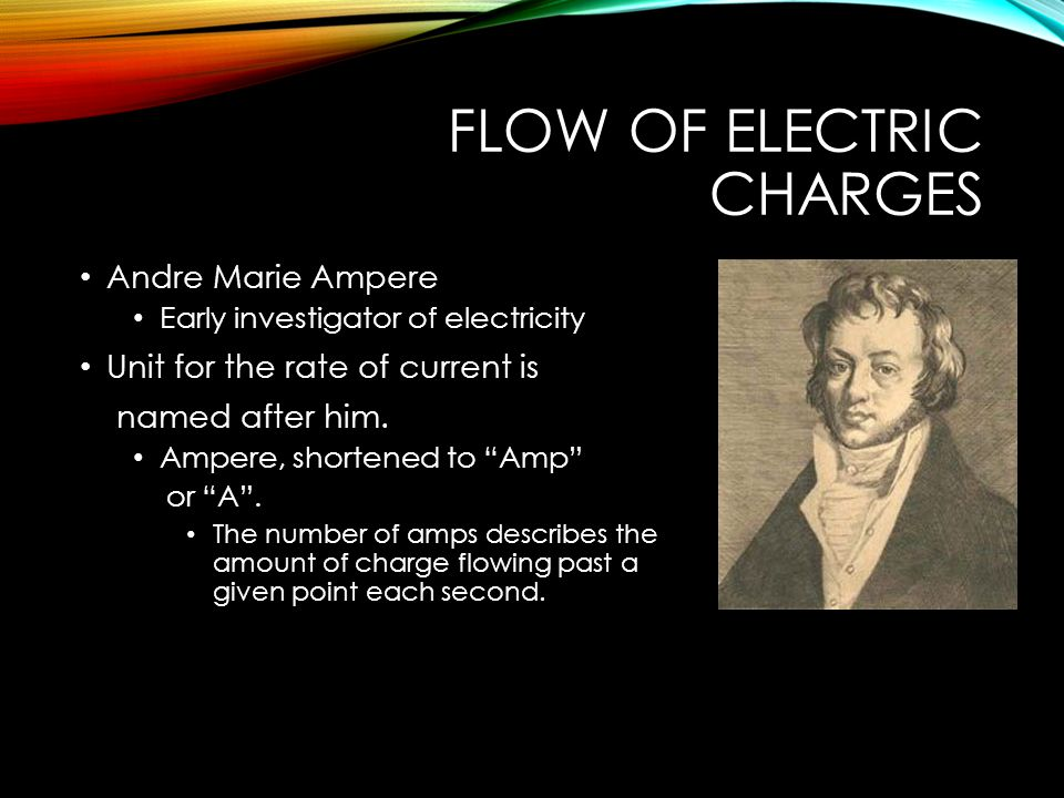 FLOW OF ELECTRIC CHARGES Andre Marie Ampere Early investigator of electricity Unit for the rate of current is named after him.
