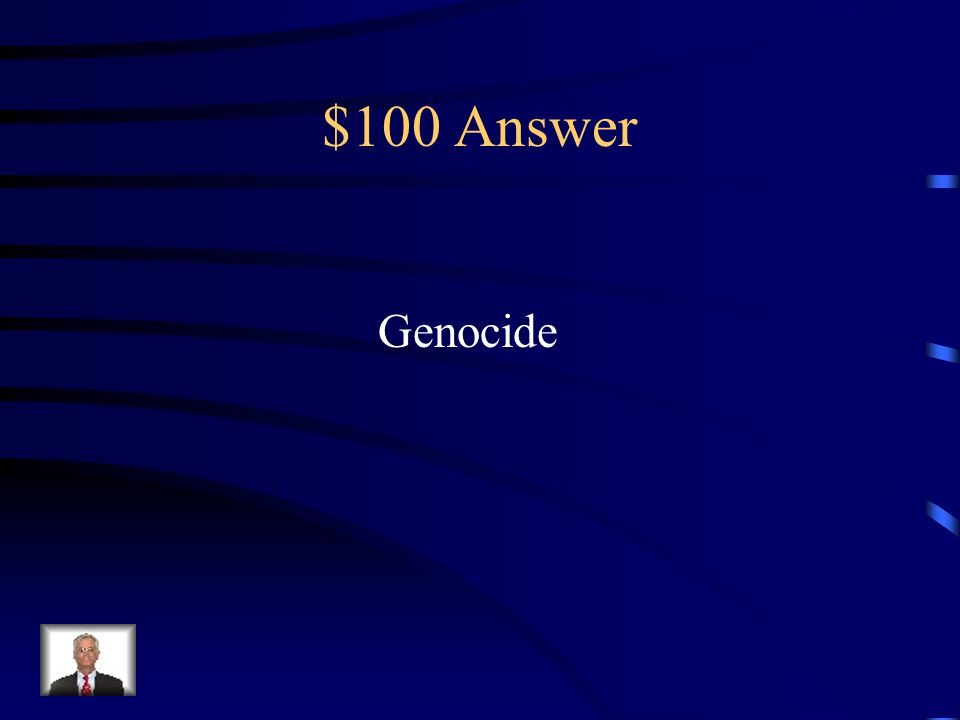 $100 Question from Terms to Know What is the deliberate and systematic extermination of a national, racial, political, or cultural group