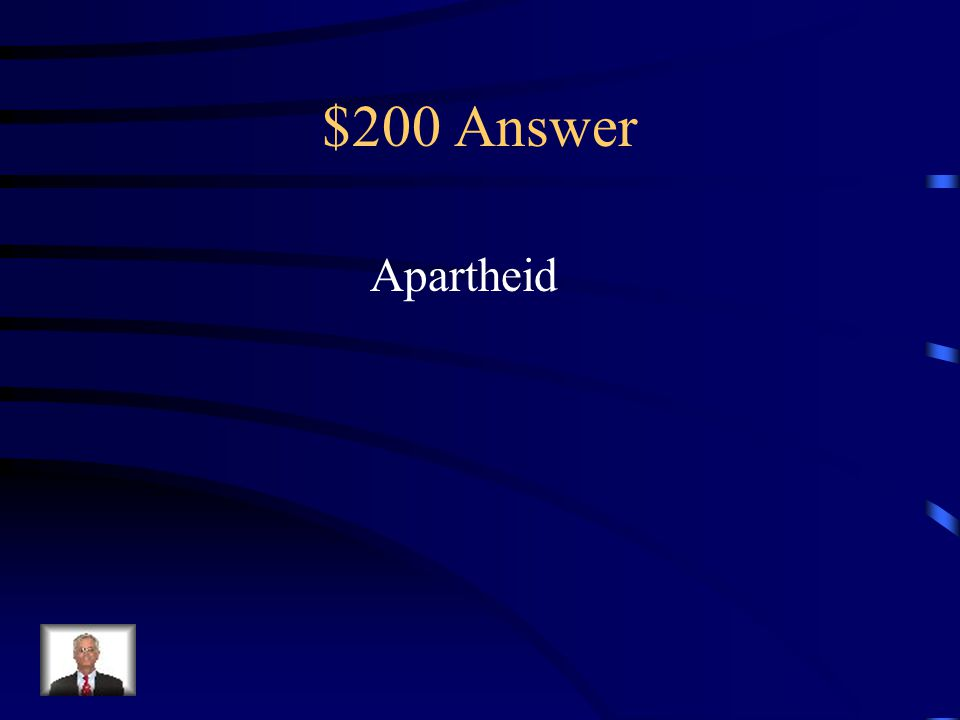 $200 Question from Terms to Know What was the name for the system of racial segregation that existed in South Africa from 1948-1994