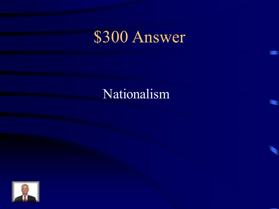 $300 Question from Terms to Know The feeling of loyalty and devotion to a nation and regarding one nation as superior to all others is referred to as