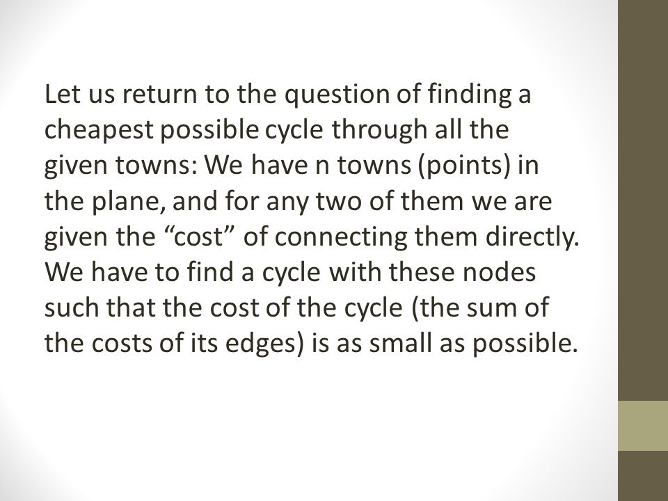 Let us return to the question of finding a cheapest possible cycle through all the given towns: We have n towns (points) in the plane, and for any two of them we are given the cost of connecting them directly.