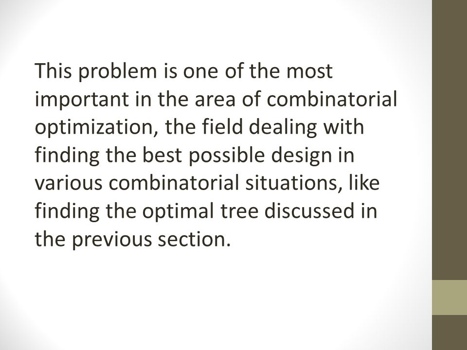 This problem is one of the most important in the area of combinatorial optimization, the field dealing with finding the best possible design in various combinatorial situations, like finding the optimal tree discussed in the previous section.