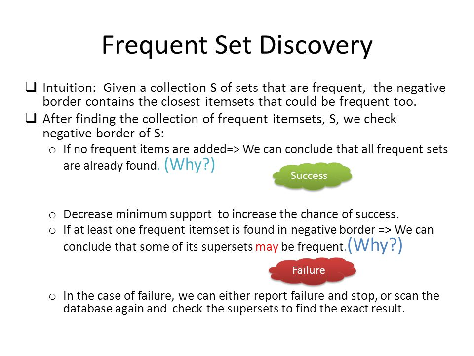Frequent Set Discovery  Intuition: Given a collection S of sets that are frequent, the negative border contains the closest itemsets that could be frequent too.