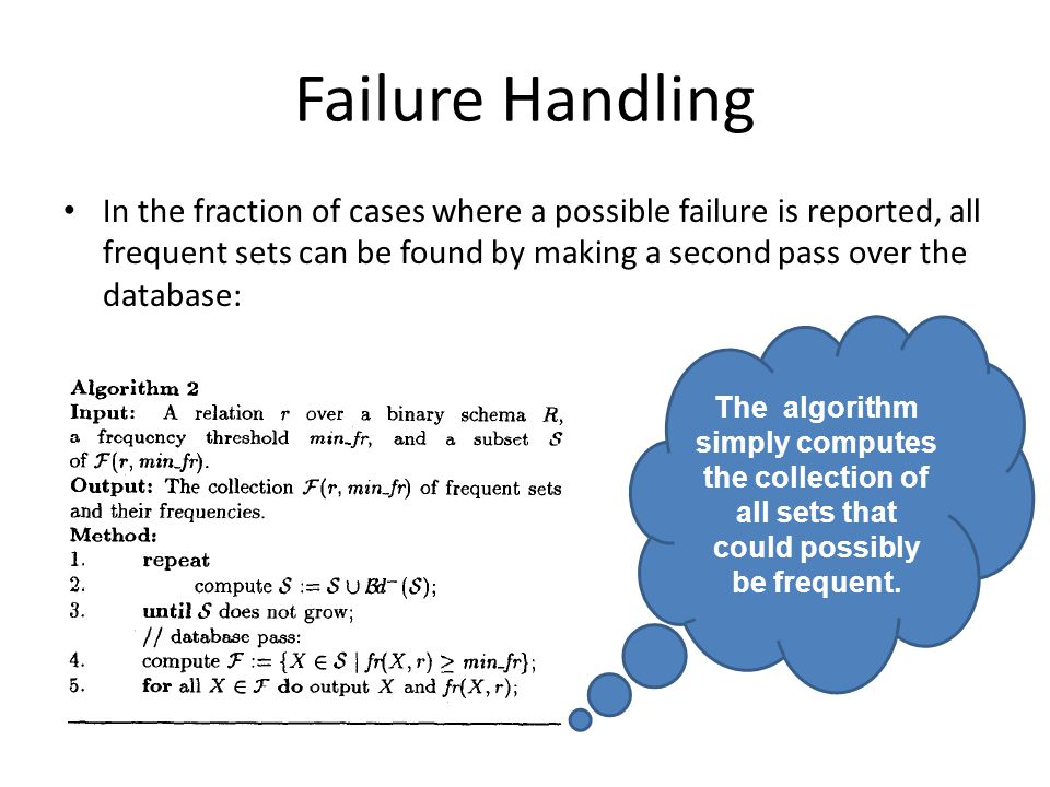 Failure Handling In the fraction of cases where a possible failure is reported, all frequent sets can be found by making a second pass over the database: The algorithm simply computes the collection of all sets that could possibly be frequent.