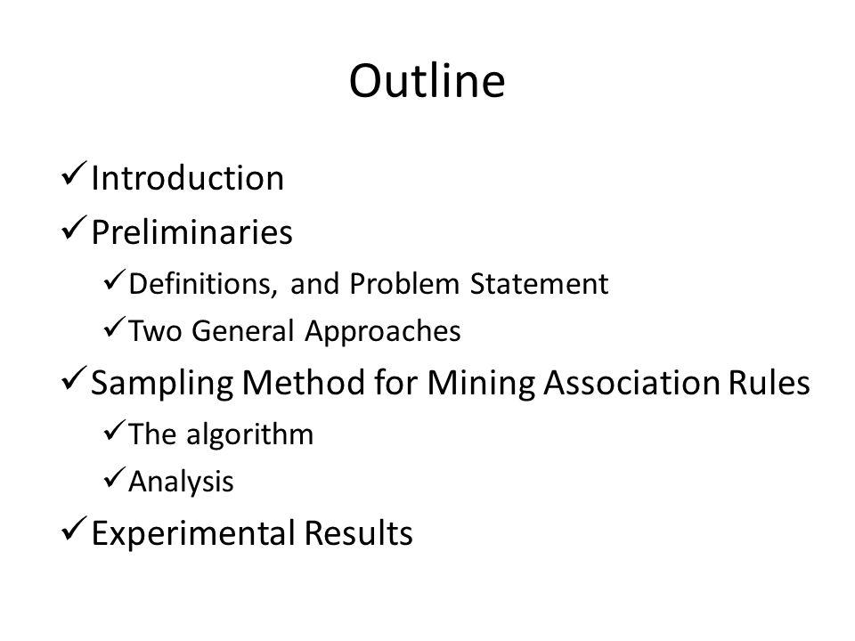 Outline Introduction Preliminaries Definitions, and Problem Statement Two General Approaches Sampling Method for Mining Association Rules The algorithm Analysis Experimental Results