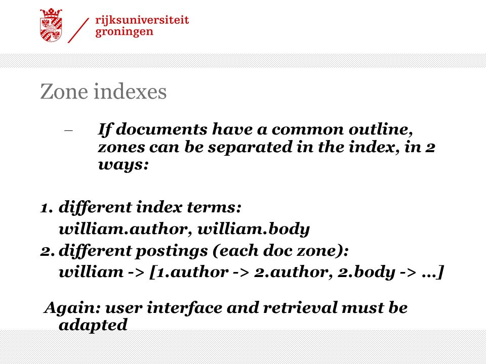 Zone indexes – If documents have a common outline, zones can be separated in the index, in 2 ways: 1.different index terms: william.author, william.body 2.different postings (each doc zone): william -> [1.author -> 2.author, 2.body -> …] Again: user interface and retrieval must be adapted