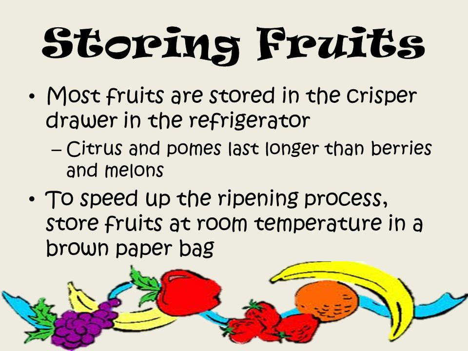 Most fruits are stored in the crisper drawer in the refrigerator – Citrus and pomes last longer than berries and melons To speed up the ripening process, store fruits at room temperature in a brown paper bag
