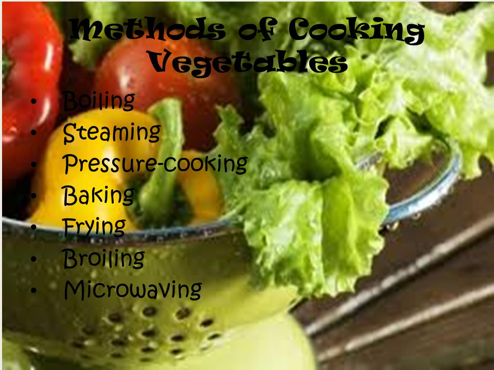 Methods of Cooking Vegetables Boiling Steaming Pressure-cooking Baking Frying Broiling Microwaving