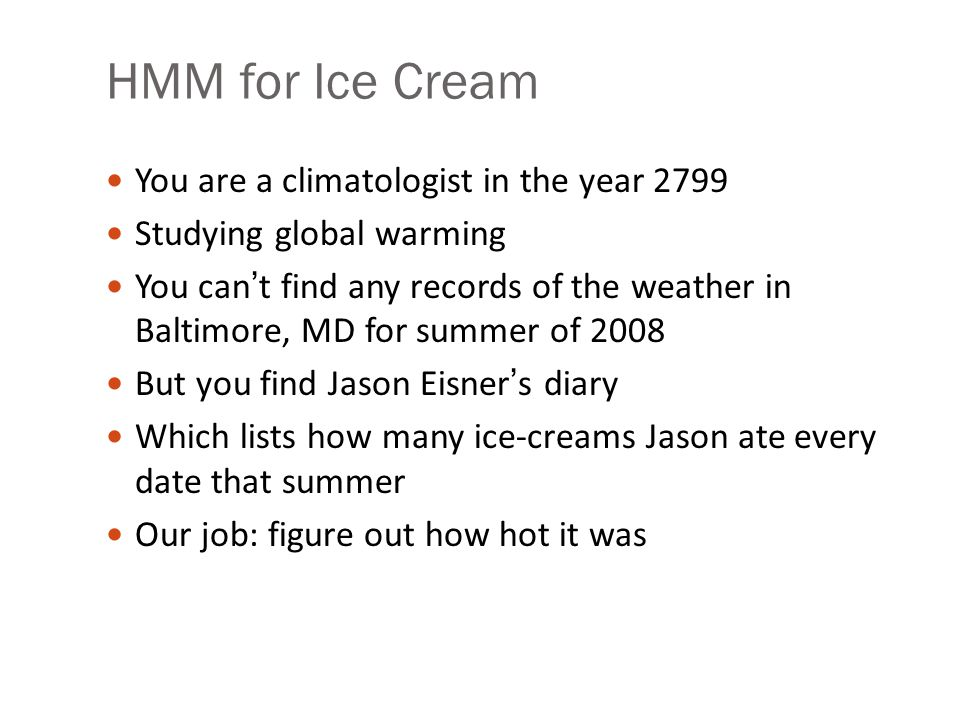 HMM for Ice Cream You are a climatologist in the year 2799 Studying global warming You can't find any records of the weather in Baltimore, MD for summer of 2008 But you find Jason Eisner's diary Which lists how many ice-creams Jason ate every date that summer Our job: figure out how hot it was