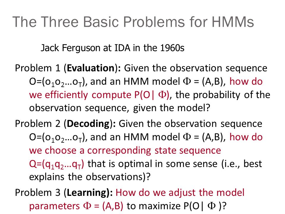 The Three Basic Problems for HMMs Problem 1 (Evaluation): Given the observation sequence O=(o 1 o 2 …o T ), and an HMM model  = (A,B), how do we efficiently compute P(O|  ), the probability of the observation sequence, given the model.