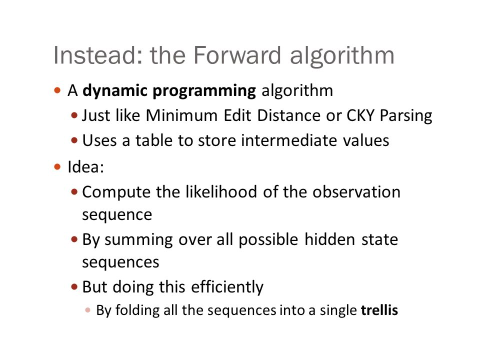 Instead: the Forward algorithm A dynamic programming algorithm Just like Minimum Edit Distance or CKY Parsing Uses a table to store intermediate values Idea: Compute the likelihood of the observation sequence By summing over all possible hidden state sequences But doing this efficiently By folding all the sequences into a single trellis