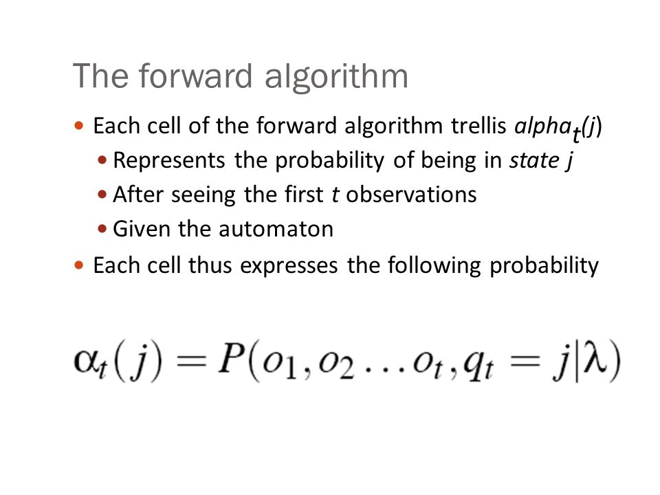 The forward algorithm Each cell of the forward algorithm trellis alpha t (j) Represents the probability of being in state j After seeing the first t observations Given the automaton Each cell thus expresses the following probability