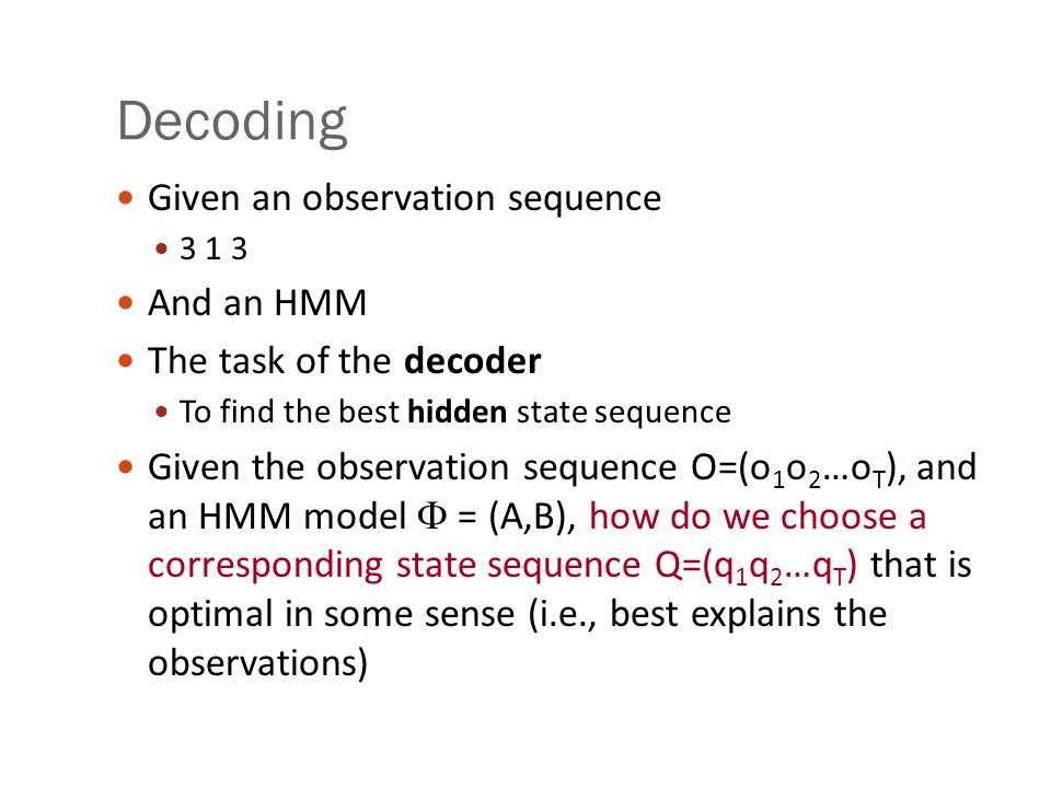 Decoding Given an observation sequence And an HMM The task of the decoder To find the best hidden state sequence Given the observation sequence O=(o 1 o 2 …o T ), and an HMM model  = (A,B), how do we choose a corresponding state sequence Q=(q 1 q 2 …q T ) that is optimal in some sense (i.e., best explains the observations)